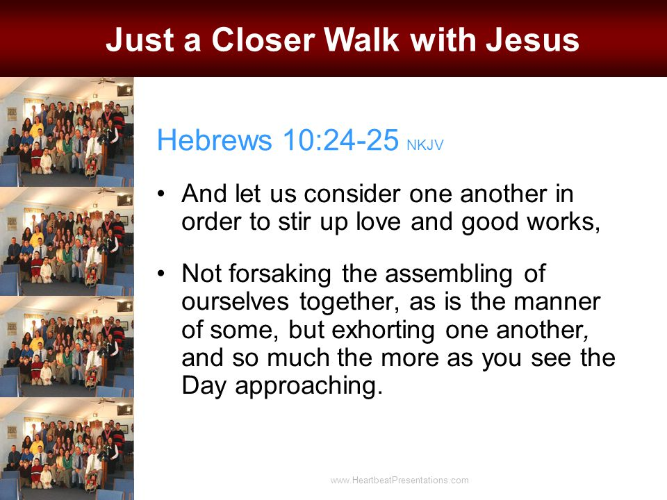 Hebrews 10:24-25 NKJV And let us consider one another in order to stir up love and good works, Not forsaking the assembling of ourselves together, as is the manner of some, but exhorting one another, and so much the more as you see the Day approaching.