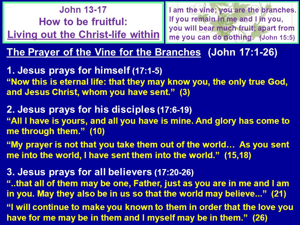 John 13-17 How to be fruitful: Living out the Christ-life with in I am the vine; you are the branches. If you remain in me and I in you, you will bear