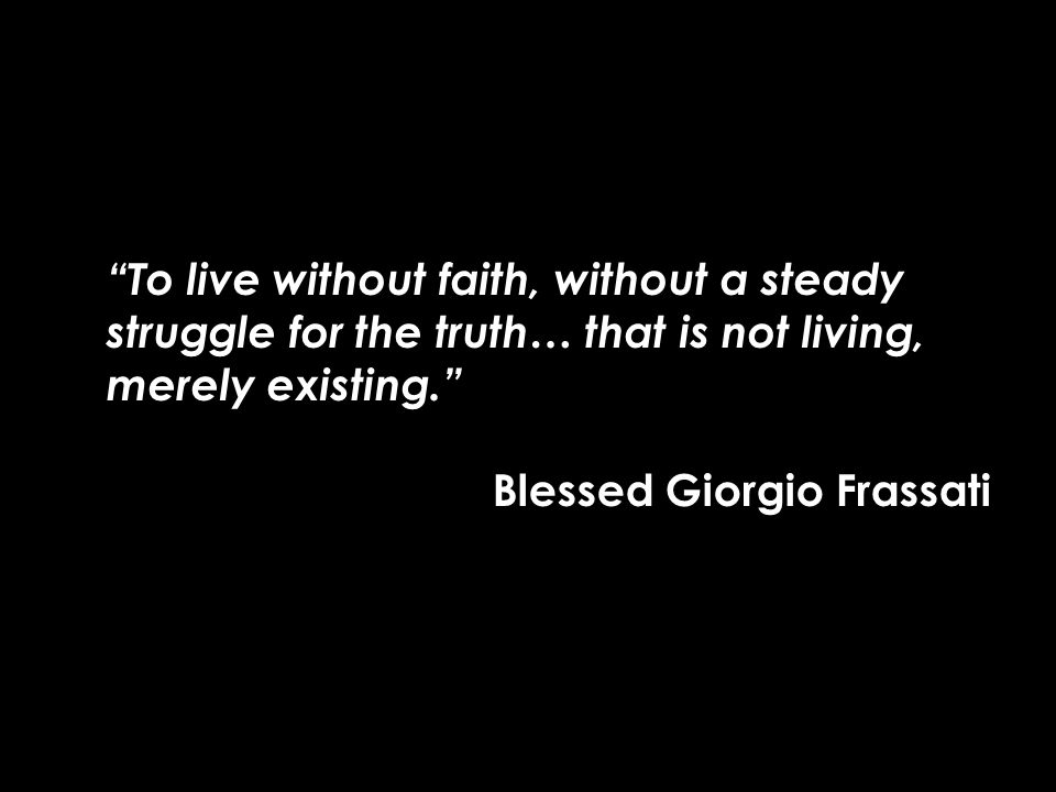 """To live without faith, without a steady struggle for the truth… that is not living, merely existing."" Blessed Giorgio Frassati"
