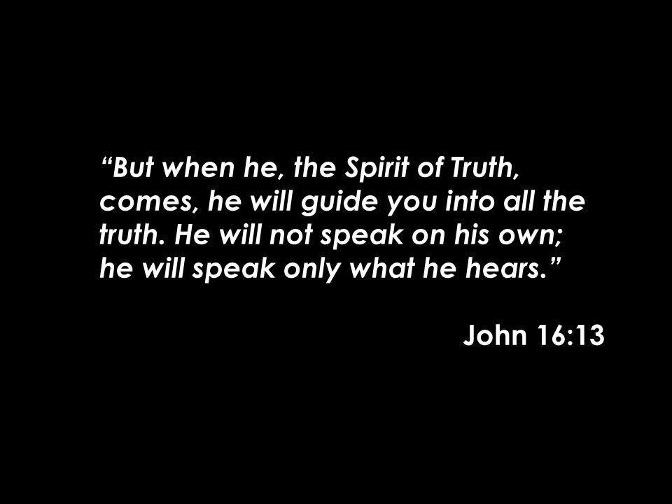 """But when he, the Spirit of Truth, comes, he will guide you into all the truth. He will not speak on his own; he will speak only what he hears."" John"