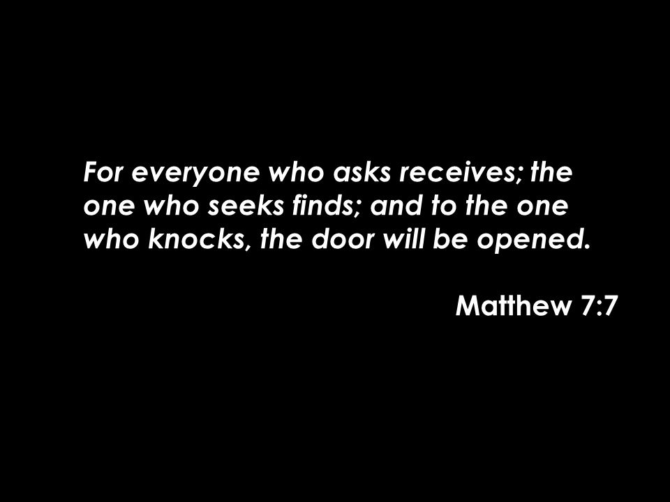 For everyone who asks receives; the one who seeks finds; and to the one who knocks, the door will be opened. Matthew 7:7