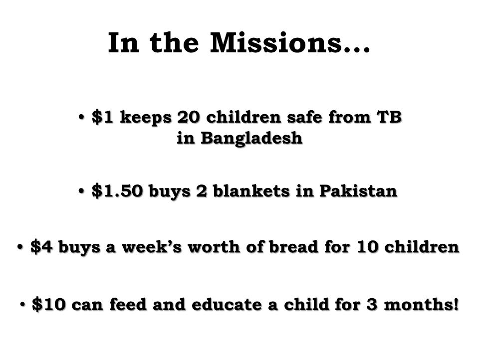 In the Missions… $4 buys a week's worth of bread for 10 children $4 buys a week's worth of bread for 10 children $1.50 buys 2 blankets in Pakistan $1.