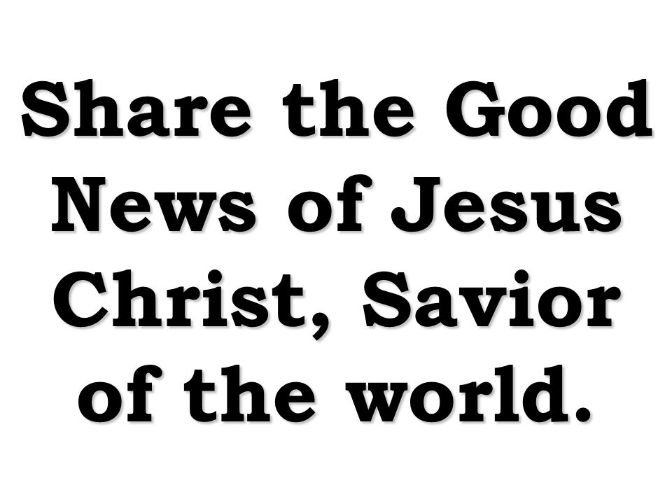 Share the Good News of Jesus Christ, Savior of the world.