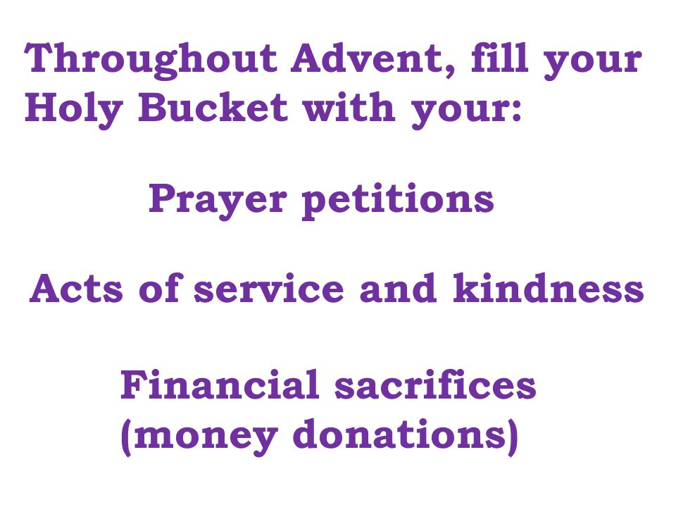 Throughout Advent, fill your Holy Bucket with your: Prayer petitions Acts of service and kindness Financial sacrifices (money donations)