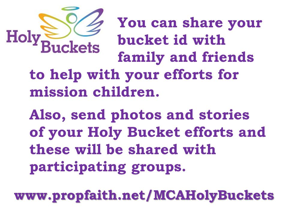 You can share your bucket id with family and friends to help with your efforts for mission children. Also, send photos and stories of your Holy Bucket
