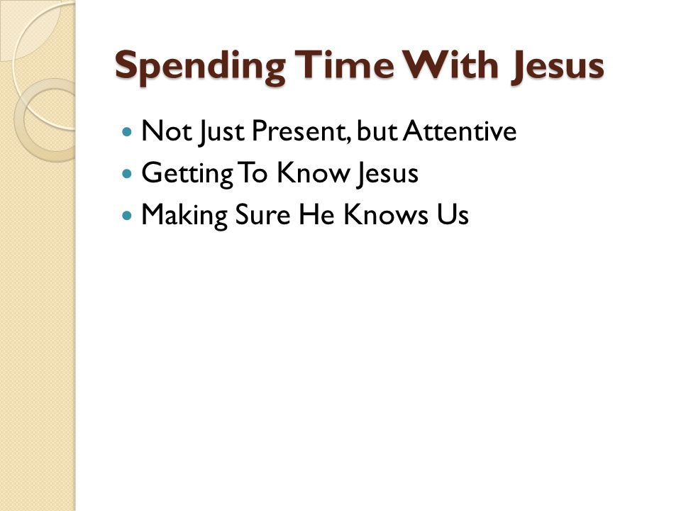Spending Time With Jesus Not Just Present, but Attentive Getting To Know Jesus Making Sure He Knows Us