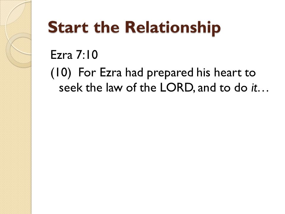 Start the Relationship Ezra 7:10 (10) For Ezra had prepared his heart to seek the law of the LORD, and to do it…