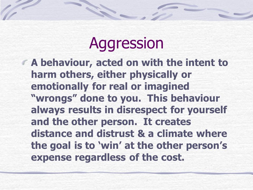 Aggression A behaviour, acted on with the intent to harm others, either physically or emotionally for real or imagined wrongs done to you.
