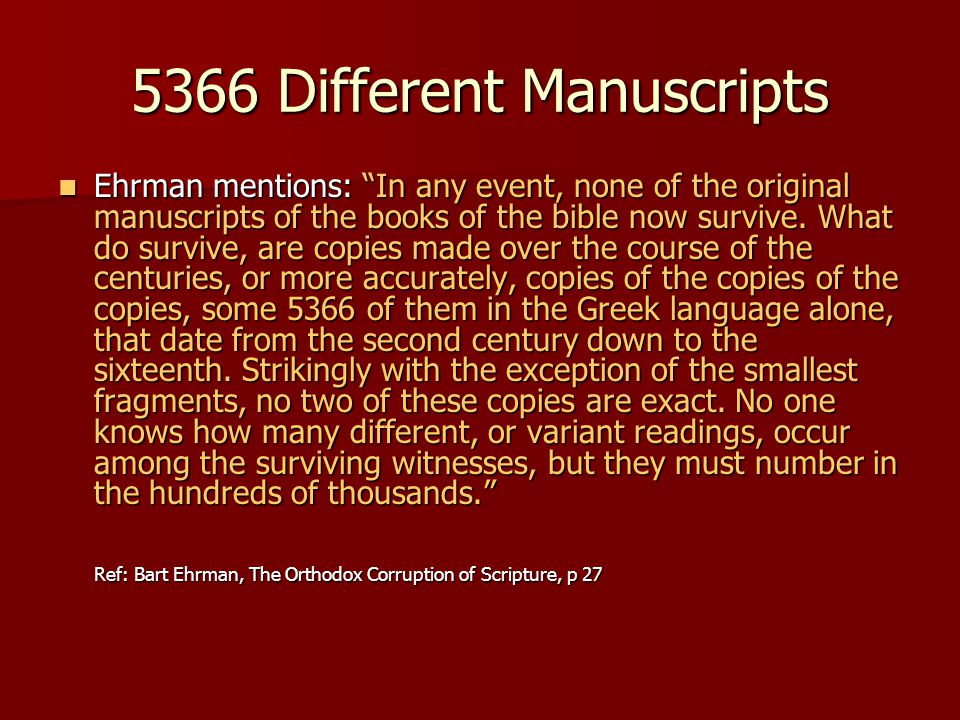 "5366 Different Manuscripts Ehrman mentions: ""In any event, none of the original manuscripts of the books of the bible now survive. What do survive, ar"