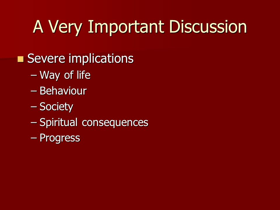 A Very Important Discussion Severe implications Severe implications –Way of life –Behaviour –Society –Spiritual consequences –Progress