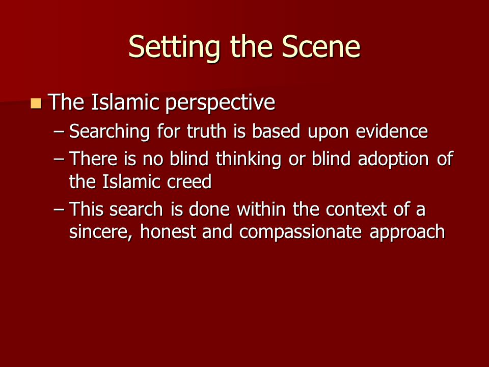 Setting the Scene The Islamic perspective The Islamic perspective –Searching for truth is based upon evidence –There is no blind thinking or blind ado