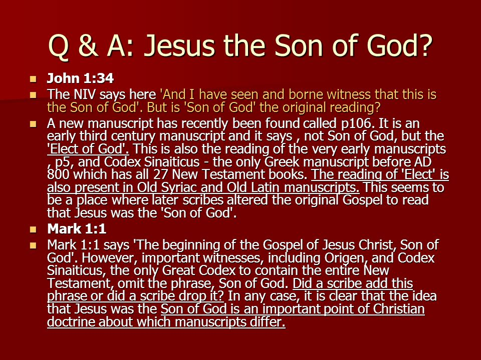 Q & A: Jesus the Son of God? John 1:34 John 1:34 The NIV says here 'And I have seen and borne witness that this is the Son of God'. But is 'Son of God