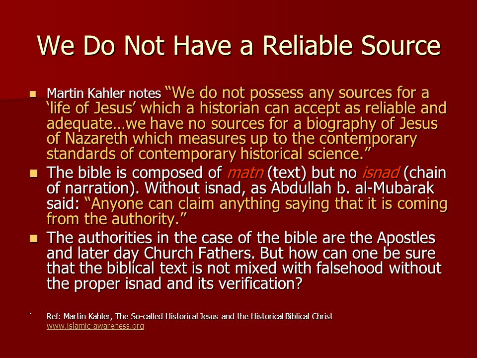 "We Do Not Have a Reliable Source Martin Kahler notes ""We do not possess any sources for a 'life of Jesus' which a historian can accept as reliable and"