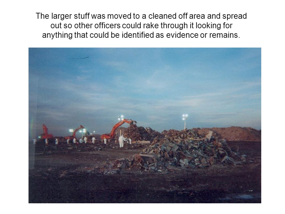 The larger stuff was moved to a cleaned off area and spread out so other officers could rake through it looking for anything that could be identified as evidence or remains.