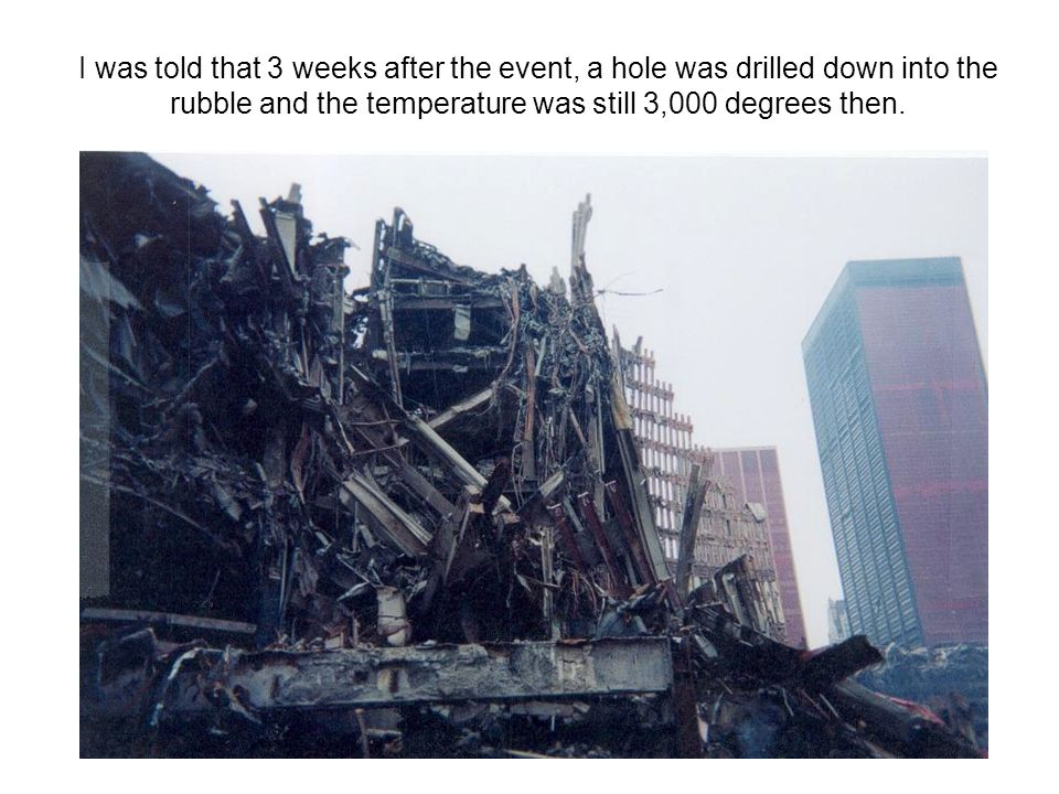 I was told that 3 weeks after the event, a hole was drilled down into the rubble and the temperature was still 3,000 degrees then.
