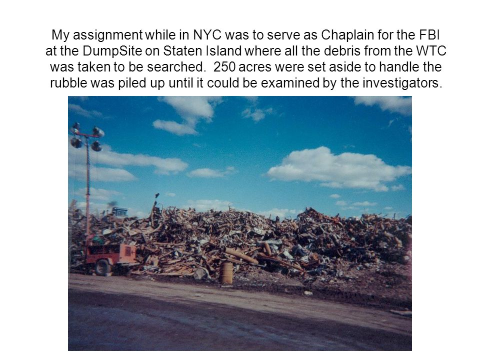 My assignment while in NYC was to serve as Chaplain for the FBI at the DumpSite on Staten Island where all the debris from the WTC was taken to be searched.