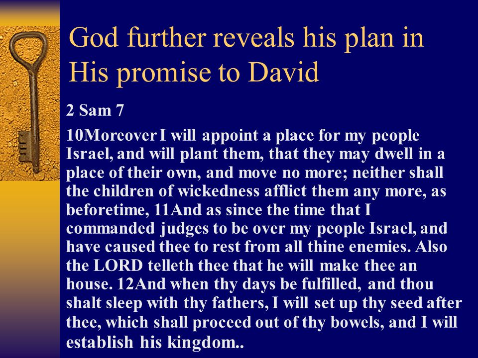 God further reveals his plan in His promise to David 2 Sam 7 10Moreover I will appoint a place for my people Israel, and will plant them, that they may dwell in a place of their own, and move no more; neither shall the children of wickedness afflict them any more, as beforetime, 11And as since the time that I commanded judges to be over my people Israel, and have caused thee to rest from all thine enemies.