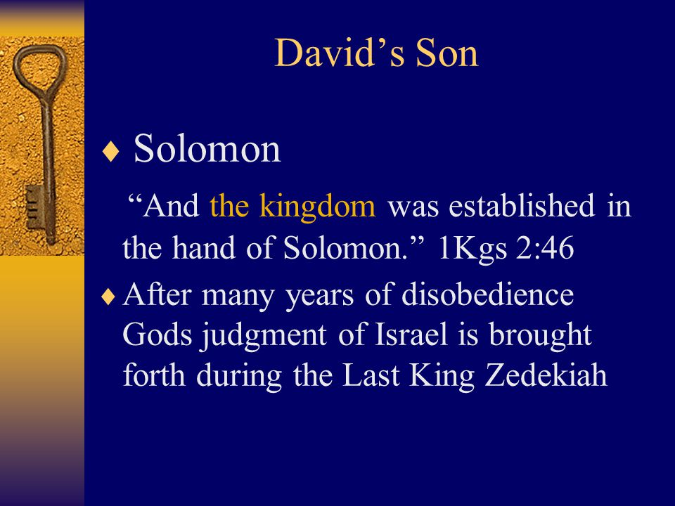 David's Son  Solomon And the kingdom was established in the hand of Solomon. 1Kgs 2:46  After many years of disobedience Gods judgment of Israel is brought forth during the Last King Zedekiah