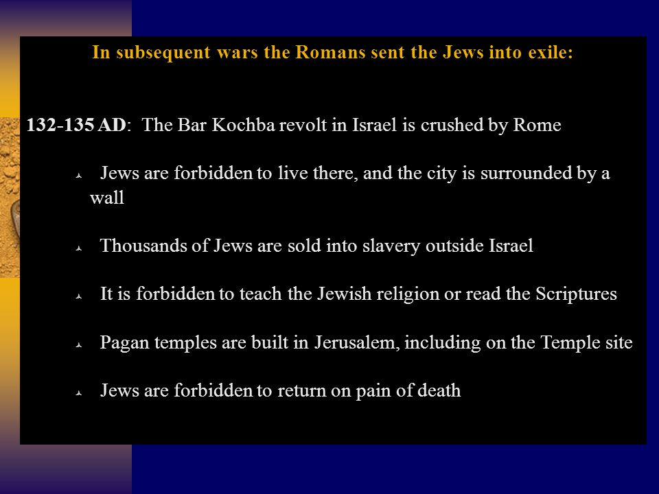 In subsequent wars the Romans sent the Jews into exile: 132-135 AD: The Bar Kochba revolt in Israel is crushed by Rome  Jews are forbidden to live there, and the city is surrounded by a wall  Thousands of Jews are sold into slavery outside Israel  It is forbidden to teach the Jewish religion or read the Scriptures  Pagan temples are built in Jerusalem, including on the Temple site  Jews are forbidden to return on pain of death