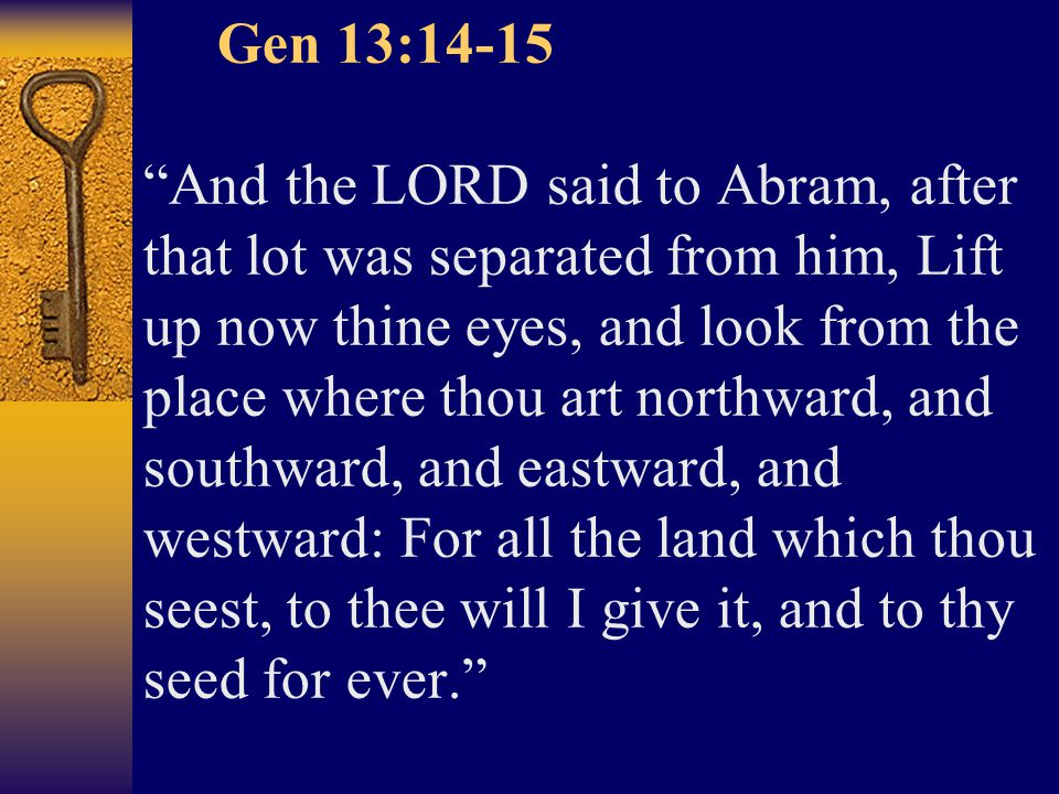 Gen 13:14-15 And the LORD said to Abram, after that lot was separated from him, Lift up now thine eyes, and look from the place where thou art northward, and southward, and eastward, and westward: For all the land which thou seest, to thee will I give it, and to thy seed for ever.