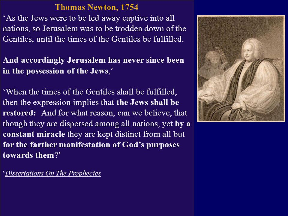 Thomas Newton, 1754 'As the Jews were to be led away captive into all nations, so Jerusalem was to be trodden down of the Gentiles, until the times of the Gentiles be fulfilled.