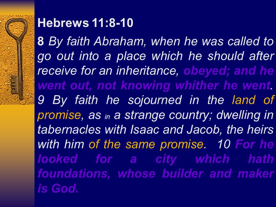 Hebrews 11:8-10 8 By faith Abraham, when he was called to go out into a place which he should after receive for an inheritance, obeyed; and he went out, not knowing whither he went.