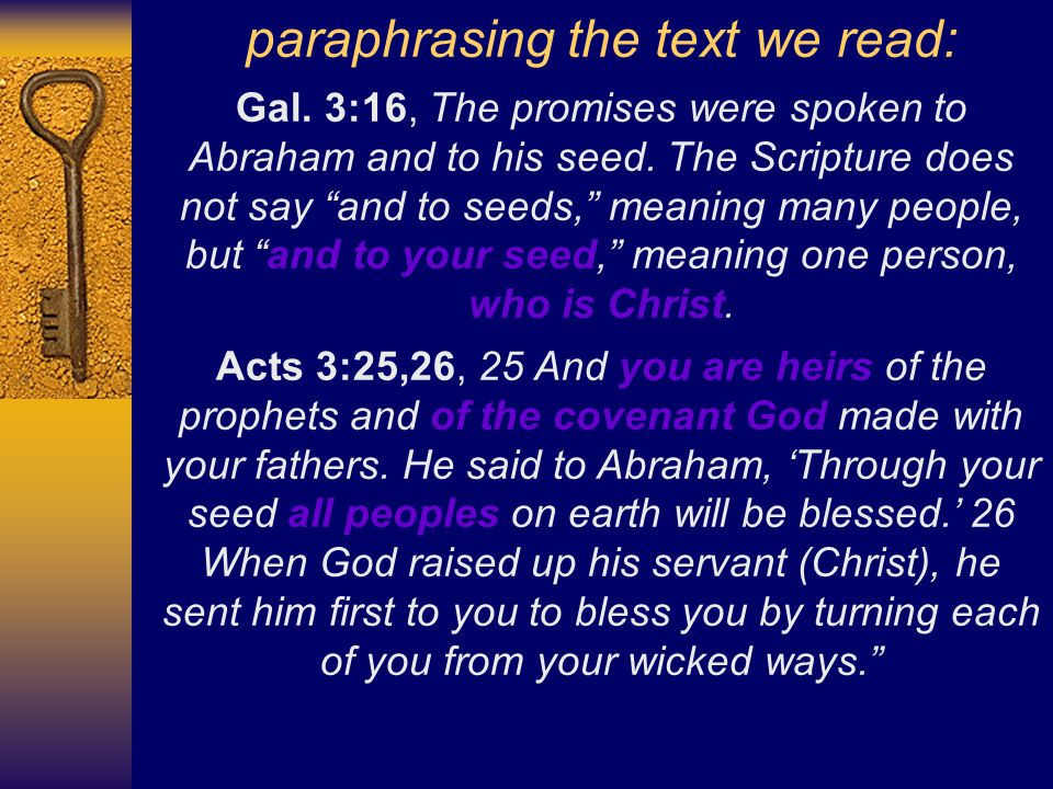 paraphrasing the text we read: Gal. 3:16, The promises were spoken to Abraham and to his seed.