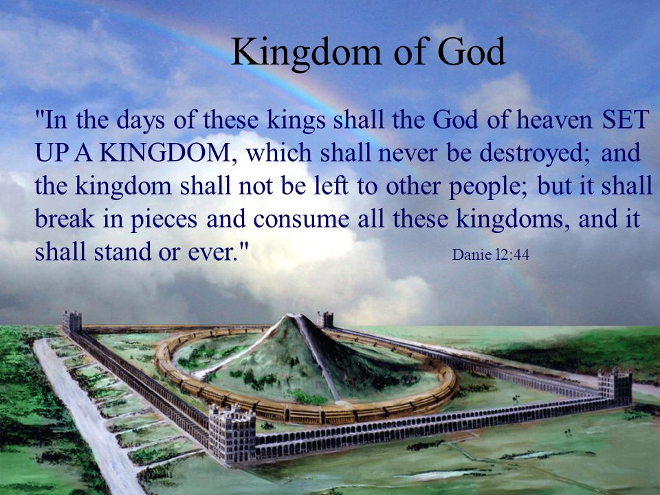Kingdom of God In the days of these kings shall the God of heaven SET UP A KINGDOM, which shall never be destroyed; and the kingdom shall not be left to other people; but it shall break in pieces and consume all these kingdoms, and it shall stand or ever. Danie l2:44