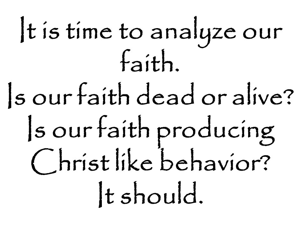 It is time to analyze our faith.Is our faith dead or alive.