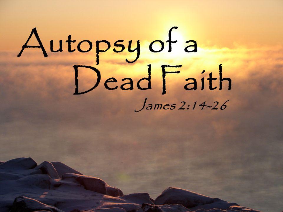Autopsy of a Dead Faith James 2:14-26