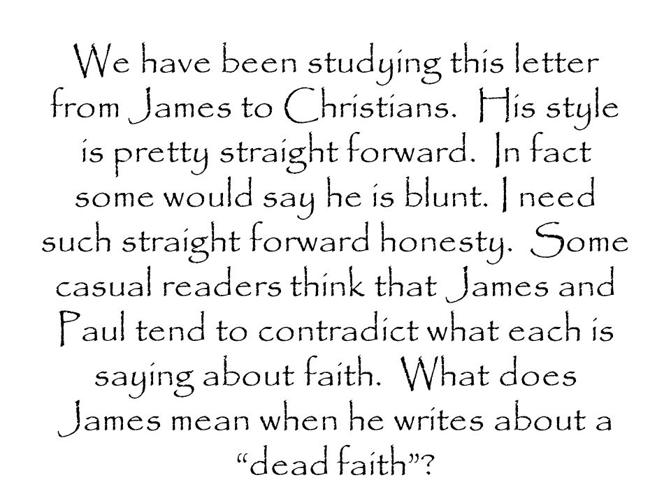 We have been studying this letter from James to Christians. His style is pretty straight forward. In fact some would say he is blunt. I need such stra