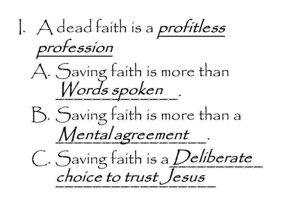 I.A dead faith is a profitless profession A.Saving faith is more than _____________.