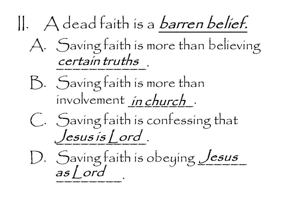 II.A dead faith is a barren belief. A.Saving faith is more than believing ___________.
