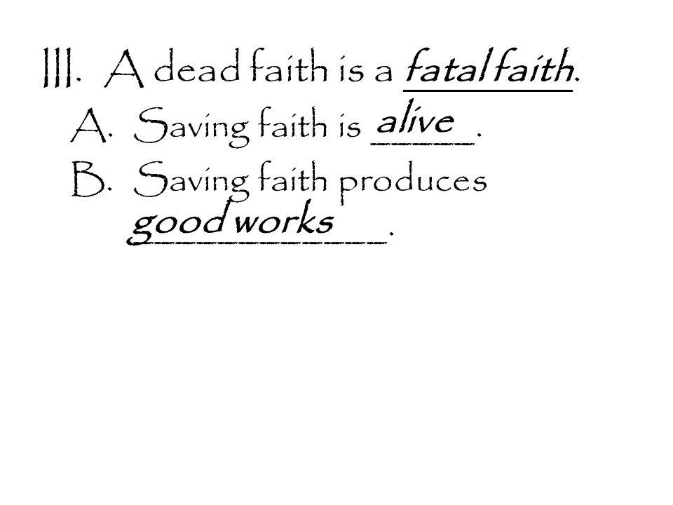III.A dead faith is a fatal faith. A.Saving faith is _____.