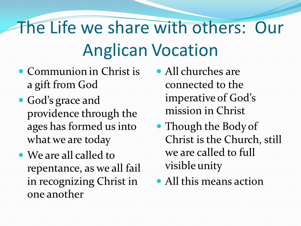 The Life we share with others: Our Anglican Vocation Communion in Christ is a gift from God God's grace and providence through the ages has formed us into what we are today We are all called to repentance, as we all fail in recognizing Christ in one another All churches are connected to the imperative of God's mission in Christ Though the Body of Christ is the Church, still we are called to full visible unity All this means action