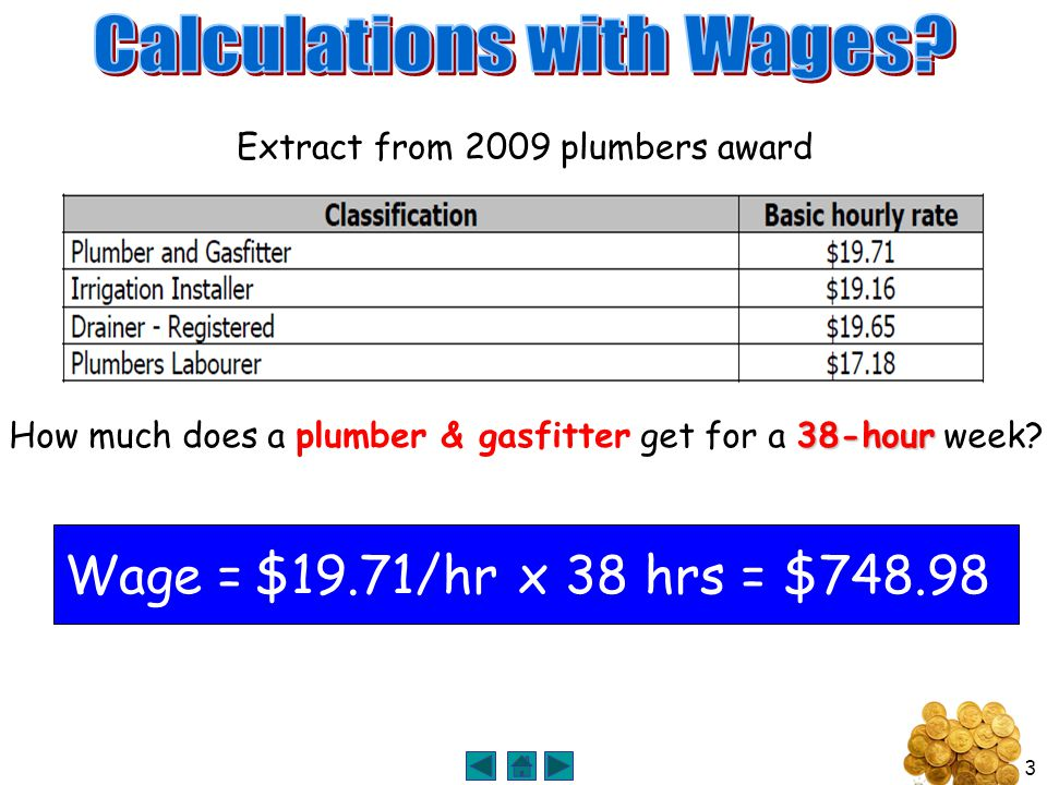 3 38-hour How much does a plumber & gasfitter get for a 38-hour week? Extract from 2009 plumbers award Wage =$19.71/hrx 38 hrs= $748.98