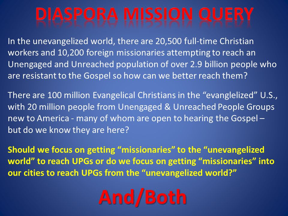 In the unevangelized world, there are 20,500 full-time Christian workers and 10,200 foreign missionaries attempting to reach an Unengaged and Unreached population of over 2.9 billion people who are resistant to the Gospel so how can we better reach them.