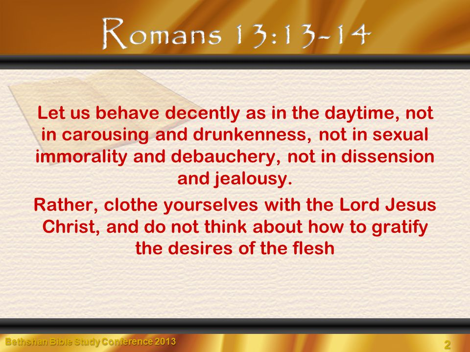 2 Let us behave decently as in the daytime, not in carousing and drunkenness, not in sexual immorality and debauchery, not in dissension and jealousy.
