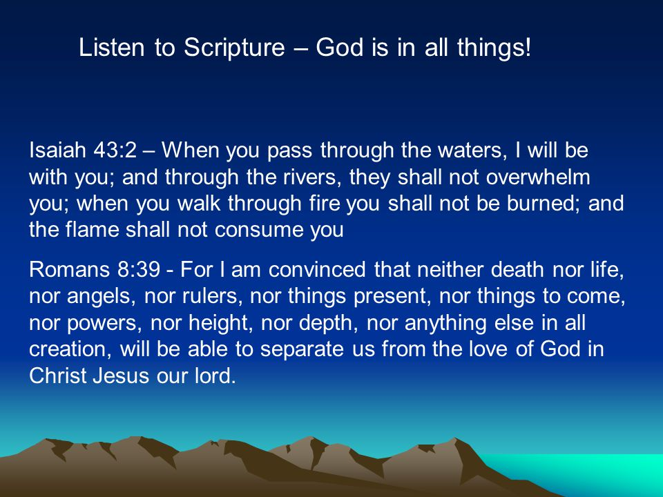 Listen to Scripture – God is in all things.