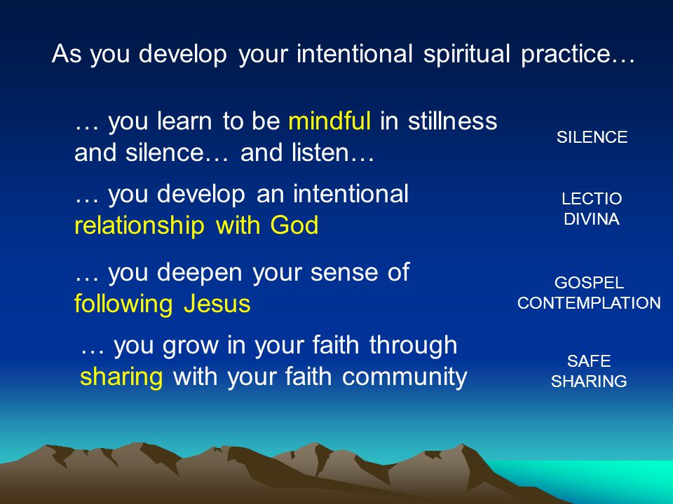 As you develop your intentional spiritual practice… … you learn to be mindful in stillness and silence… and listen… … you develop an intentional relationship with God … you deepen your sense of following Jesus … you grow in your faith through sharing with your faith community SILENCE LECTIO DIVINA GOSPEL CONTEMPLATION SAFE SHARING