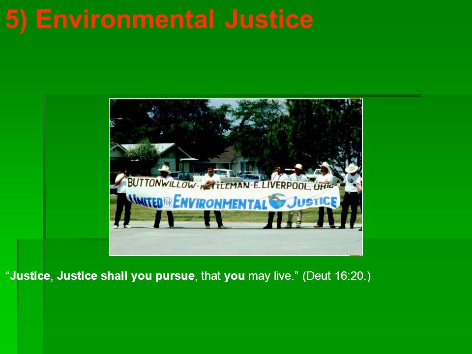 5) Environmental Justice Justice, Justice shall you pursue, that you may live. (Deut 16:20.)
