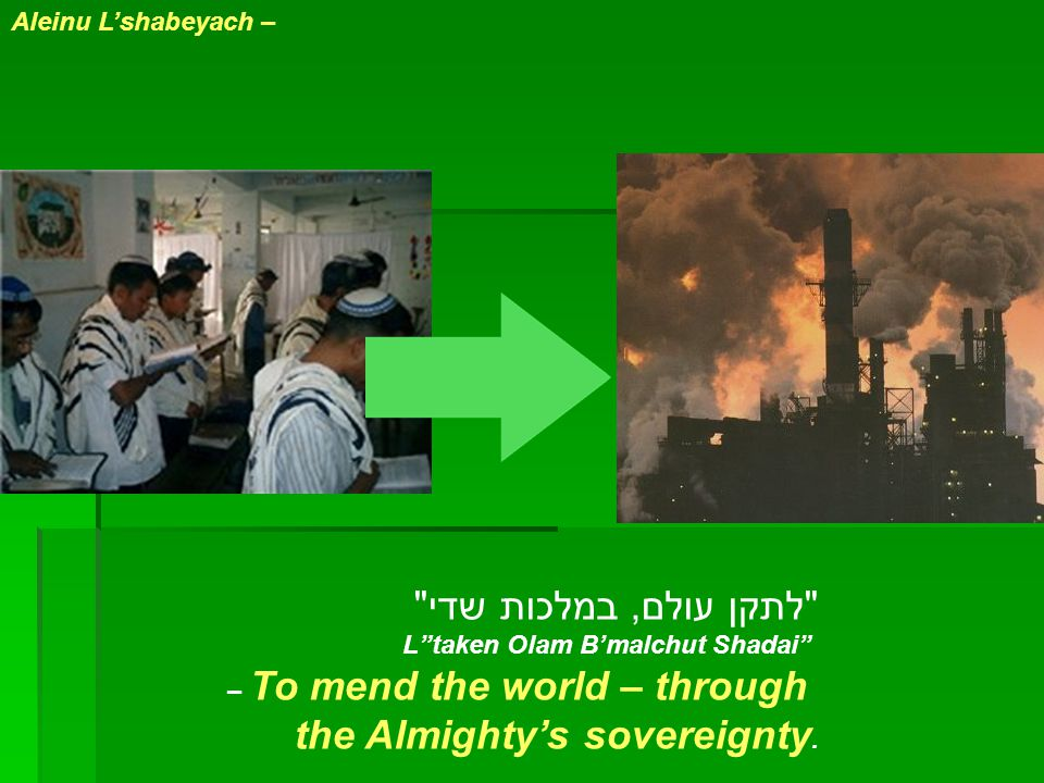 Aleinu L'shabeyach – לתקן עולם, במלכות שדי L taken Olam B'malchut Shadai – To mend the world – through the Almighty's sovereignty.