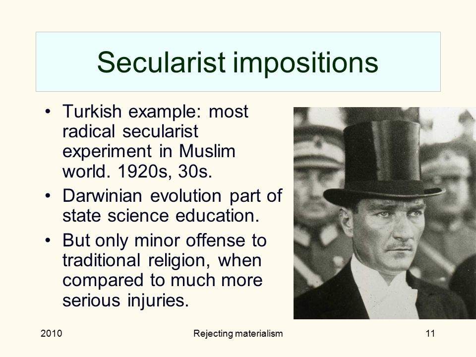 2010Rejecting materialism11 Secularist impositions Turkish example: most radical secularist experiment in Muslim world. 1920s, 30s. Darwinian evolutio