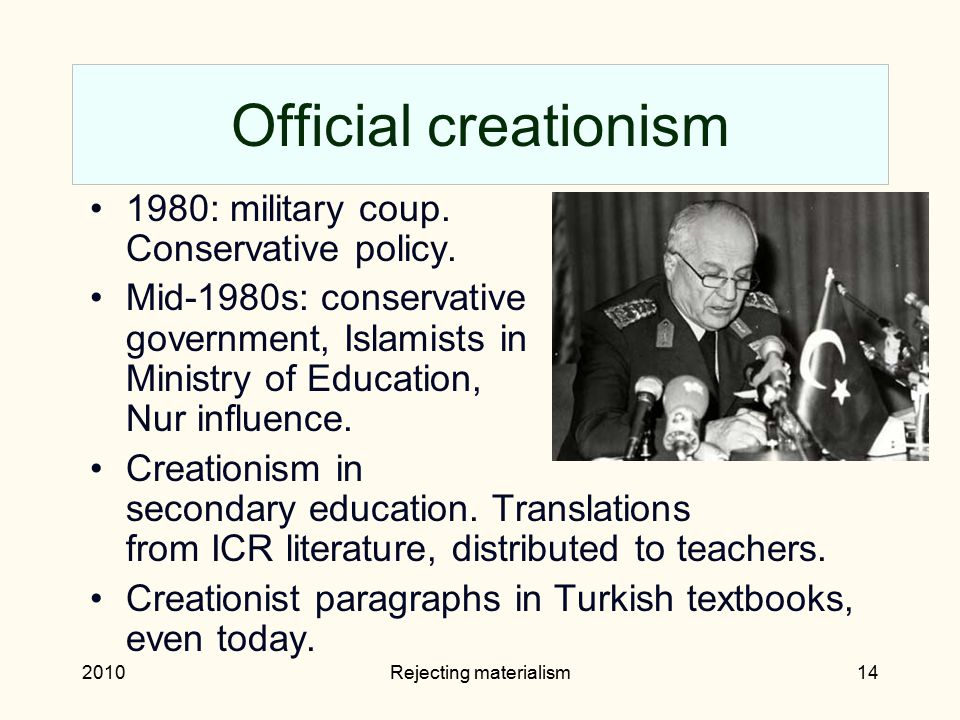 2010Rejecting materialism14 Official creationism 1980: military coup. Conservative policy. Mid-1980s: conservative government, Islamists in Ministry o