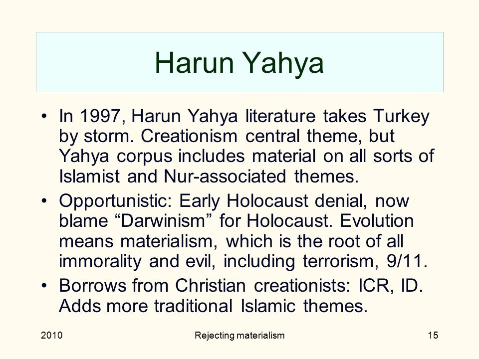 2010Rejecting materialism15 Harun Yahya In 1997, Harun Yahya literature takes Turkey by storm. Creationism central theme, but Yahya corpus includes ma