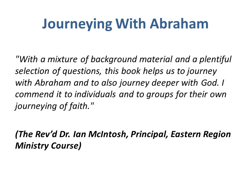 Journeying With Abraham Written out of a passion for lifelong learning with the Bible, this book is designed to bring Scripture and everyday life together Each Chapter has a wide variety of questions to help you interact with the text There are suggestions for prayer based on ideas found in the text Both individuals and groups find these notes stimulating and fresh The focus is on transformation not information
