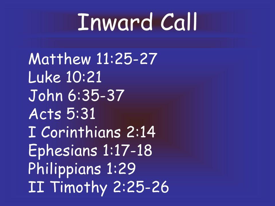 Inward Call Matthew 11:25-27 Luke 10:21 John 6:35-37 Acts 5:31 I Corinthians 2:14 Ephesians 1:17-18 Philippians 1:29 II Timothy 2:25-26
