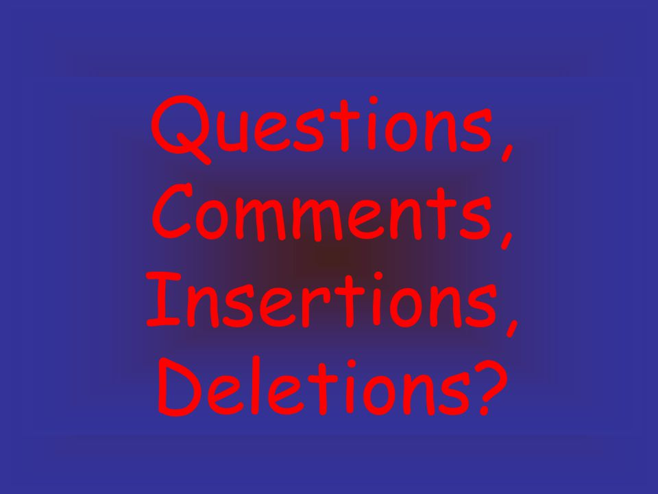 Questions, Comments, Insertions, Deletions?