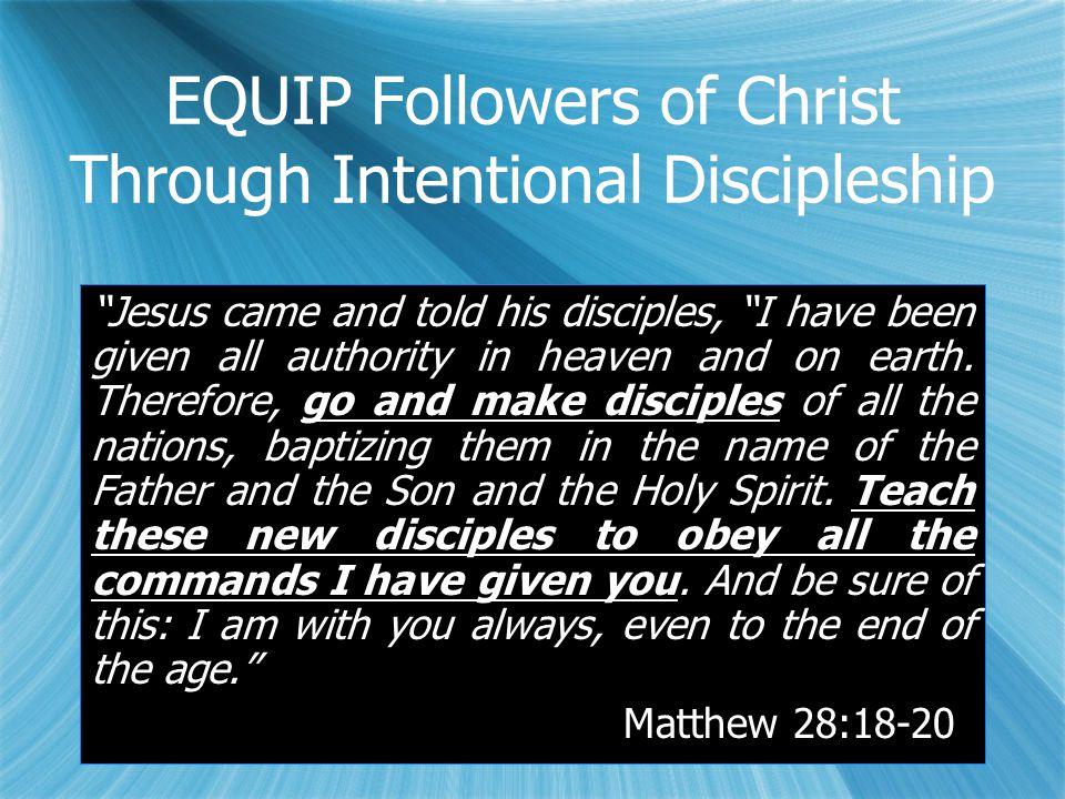 EQUIP Followers of Christ Through Intentional Discipleship Jesus came and told his disciples, I have been given all authority in heaven and on earth.