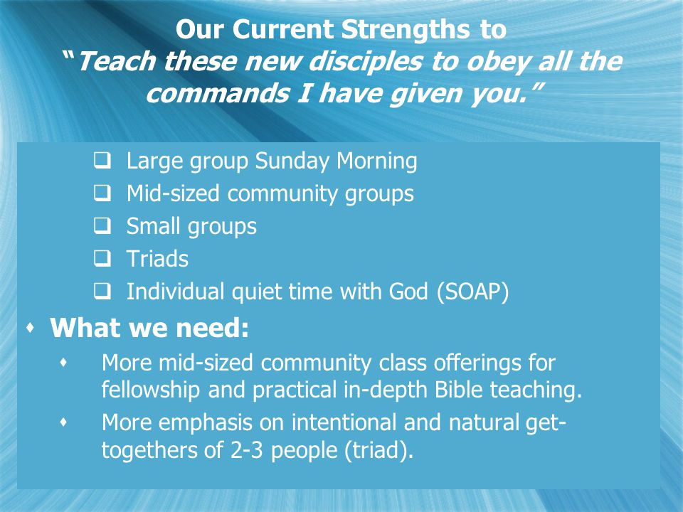 Our Current Strengths to Teach these new disciples to obey all the commands I have given you.  Large group Sunday Morning  Mid-sized community groups  Small groups  Triads  Individual quiet time with God (SOAP)  What we need:  More mid-sized community class offerings for fellowship and practical in-depth Bible teaching.